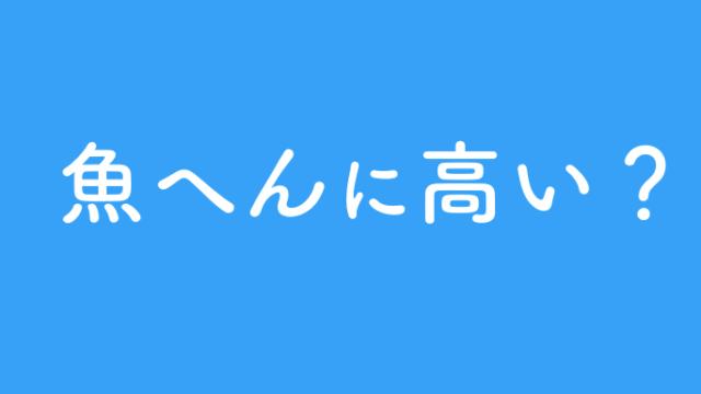 魚へんに高い漢字は?