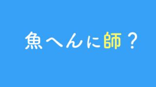 魚へんに師の漢字は?